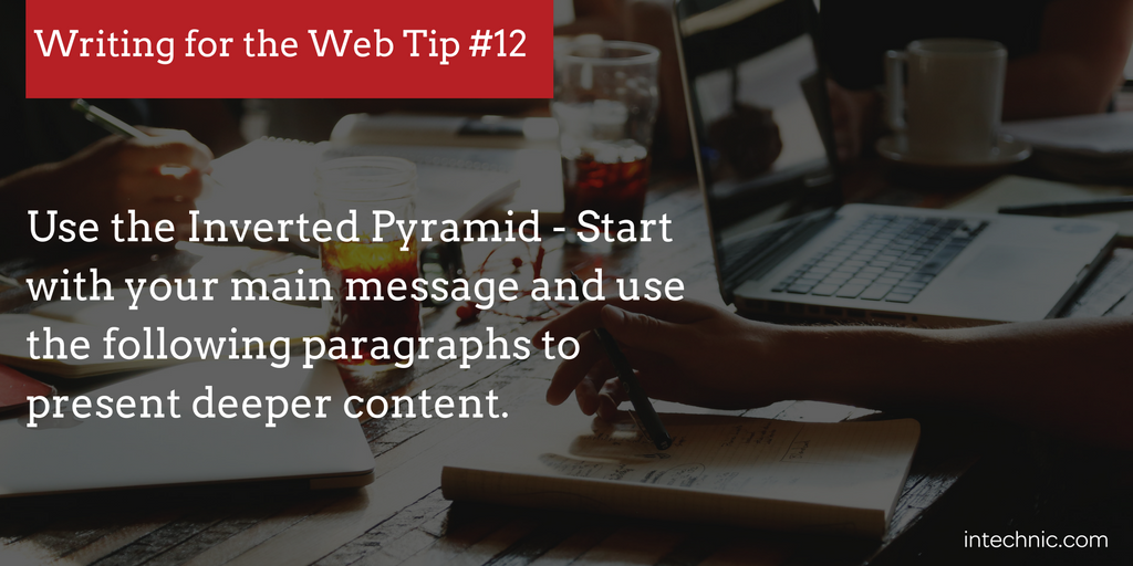Use the Inverted Pyramid - Start with your main message and use the following paragraphs to present deeper content.