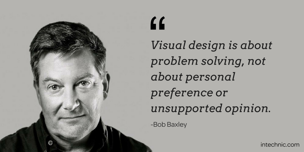 Visual design is about problem solving, not about personal preference or unsupported opinion. – Bob Baxley