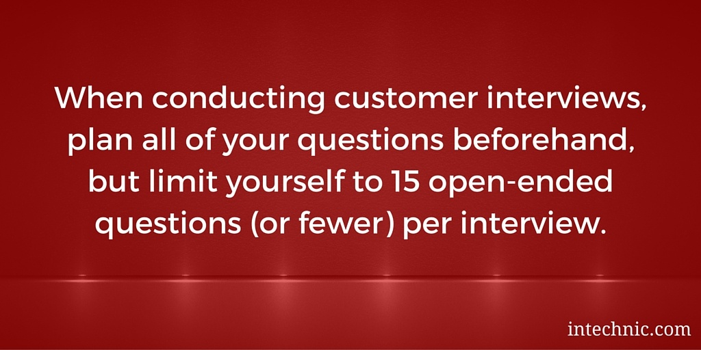 When conducting customer interviews, plan all of your questions beforehand