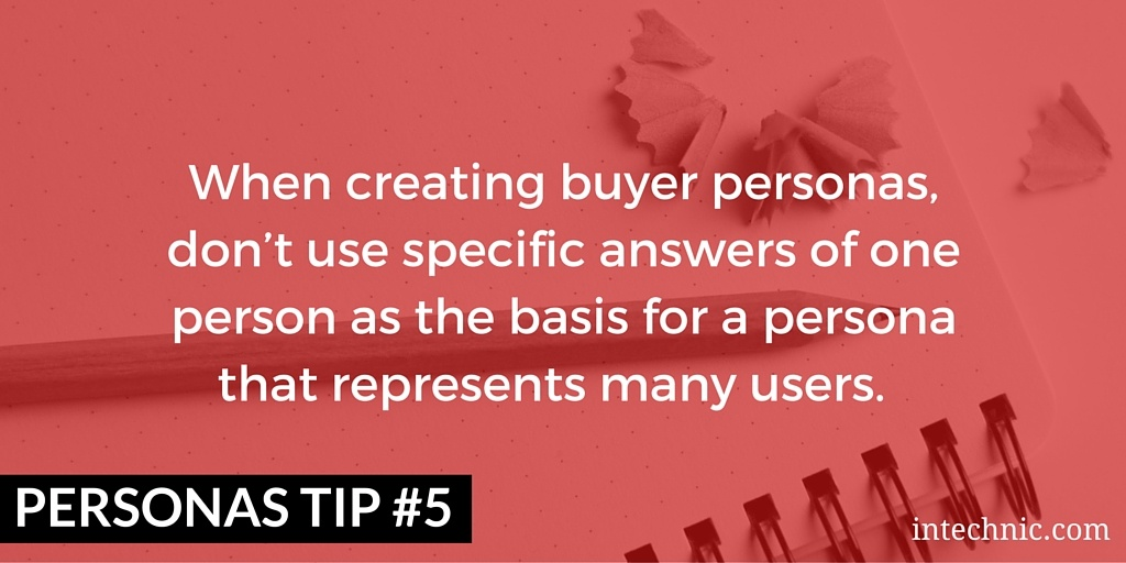 When creating buyer personas, don't use specific answers of one person as the basis for a persona that represents many users