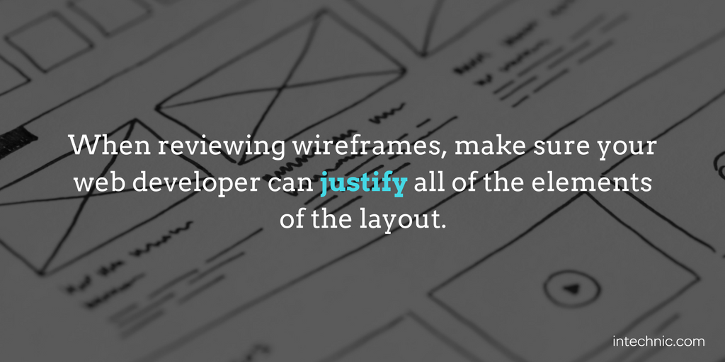 When reviewing wireframes, make sure your web developer can justify all of the elements of the layout