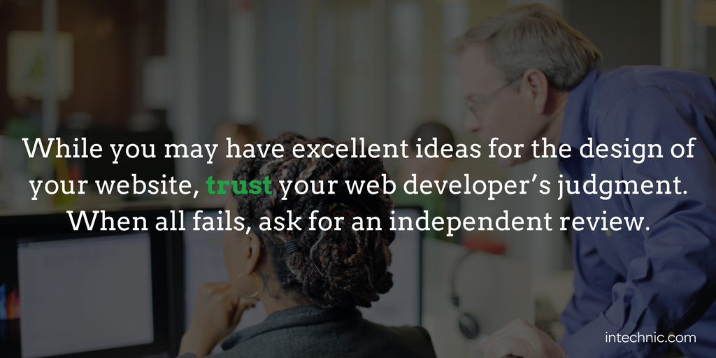 While you may have excellent ideas for the design of your website, trust your web developer's judgment