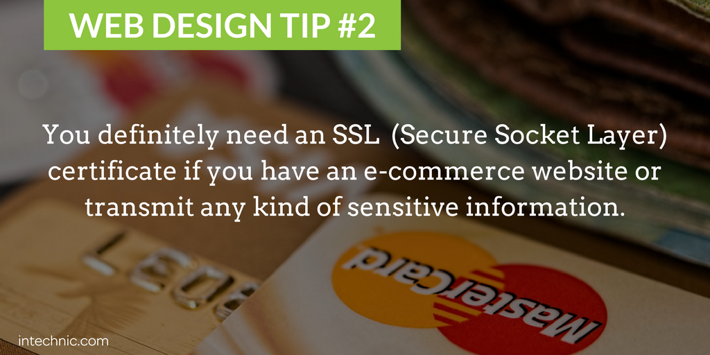 You definitely need an SSL  (Secure Socket Layer) certificate if you have an e-commerce website or transmit any kind of sensitive information