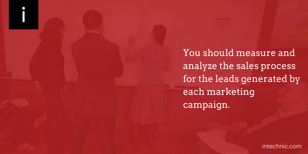 You should measure and analyze the sales process for the leads generated by each marketing campaign