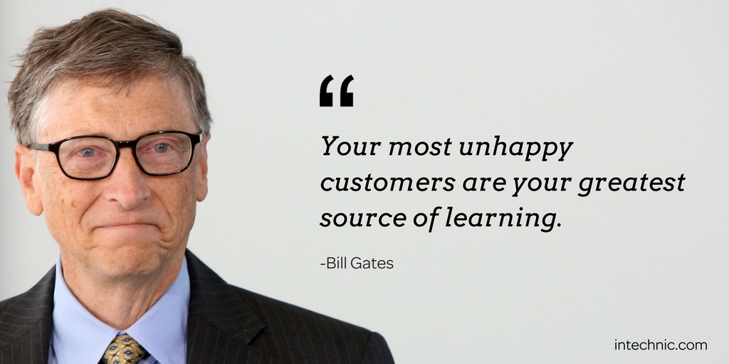 Your most unhappy customers are your greatest source of learning. – Bill Gates