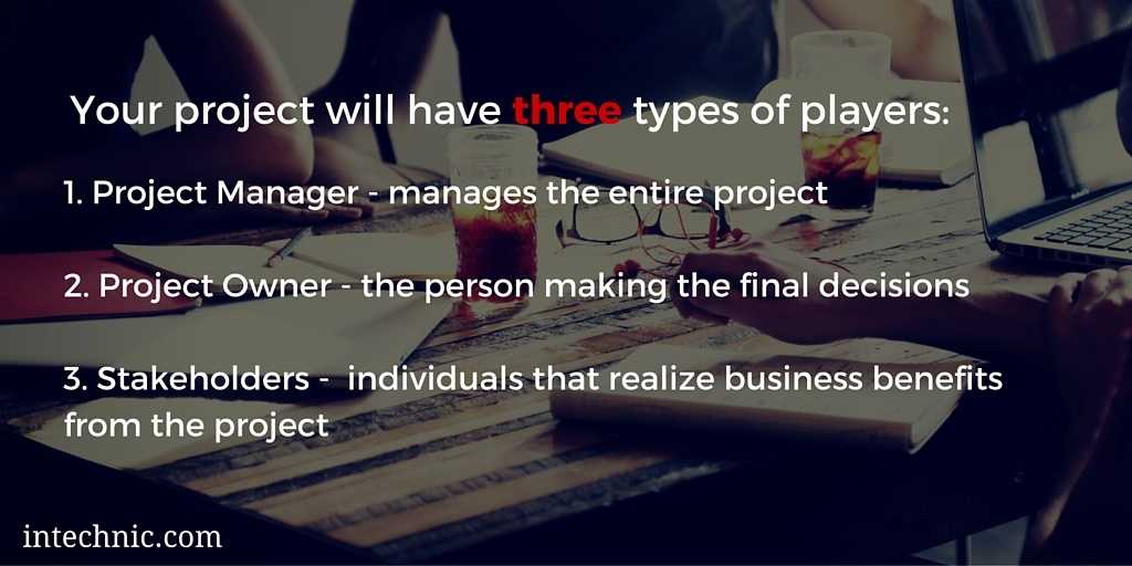 Your project will have three types of players - the project manager, the project owner, and stakeholders