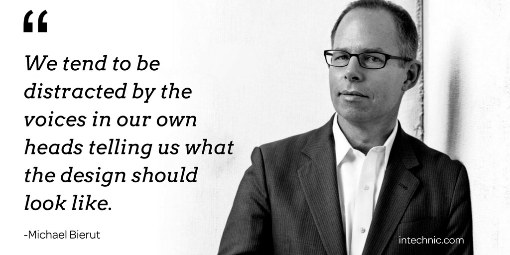 We tend to be distracted by the voices in our own heads telling us what the design should look like. – Michael Bierut