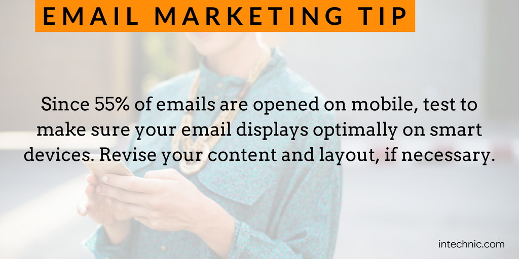 Since 55 of emails are opened on mobile, test to make sure your email displays optimally on smart devices.