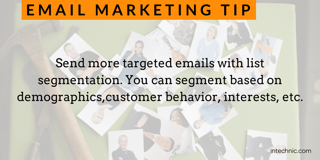 Send more targeted emails with list segmentation. You can segment based on demographics,customer behavior, interests, etc