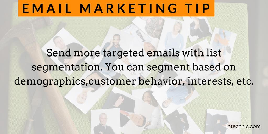 Send more targeted emails with list segmentation. You can segment based on demographics,customer behavior, interests, etc